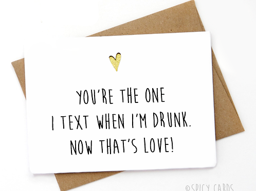 You're the one I text when I'm drunk. Now thats's love