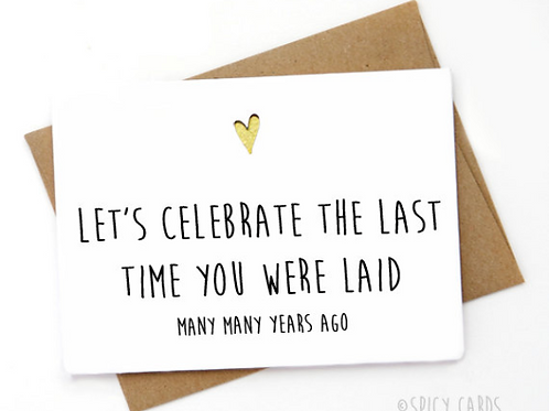 Lets celebrate the last time you were laid, many many years ago