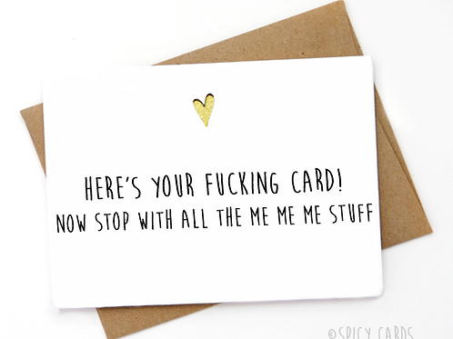 Here's your f*cking card! now stop with all the me me me stuff