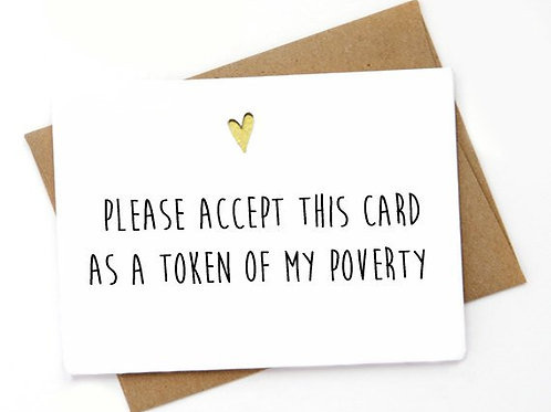 Please Accept This Card as a Token of  My Poverty