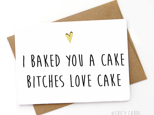 I baked you a cake bitches love cake