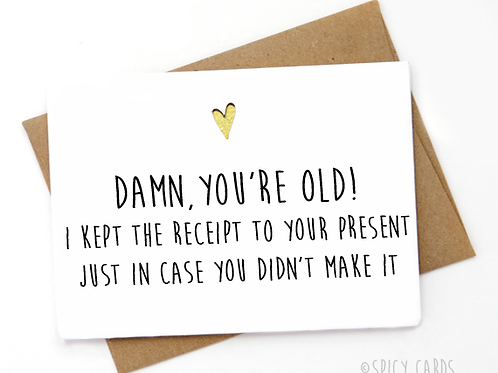 Damn, you're old! I kept the receipt to you present...