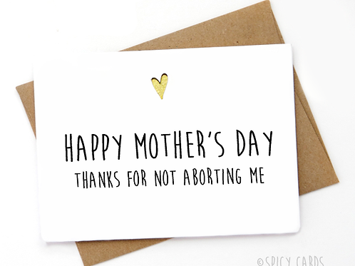 Happy Mother's Day! Thanks for not aborting us