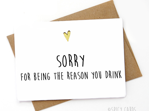 Sorry for being the reason you drink