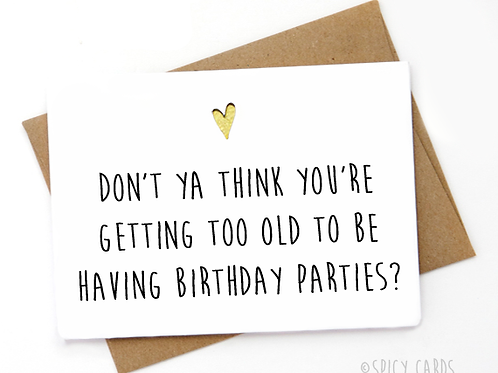 Don't ya think you're getting to old to be having a birthday parties?