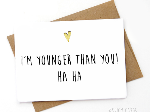 I'm younger than you! ha ha