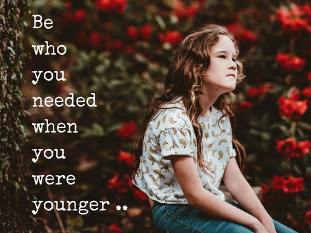 Be who you needed when you were younger..