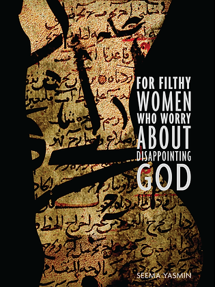 FOR FILTHY WOMEN WHO WORRY ABOUT DISAPPOINTING GOD by Seema Yasmin