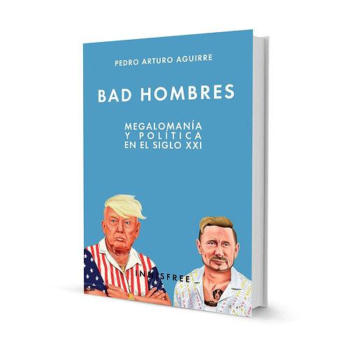 Bad hombres. Megalomanía y política en el s. XXI — Pedro Arturo Aguirre
