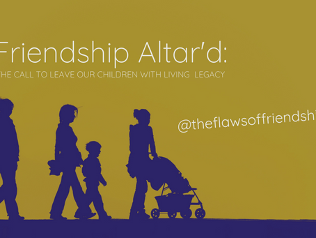 Friendship Altar'd: The Call to Leave our Children with Living Legacy