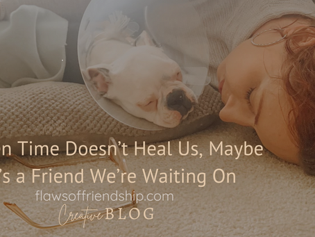 When Time Doesn't Heal Us, Maybe It's a Friend We're Waiting On