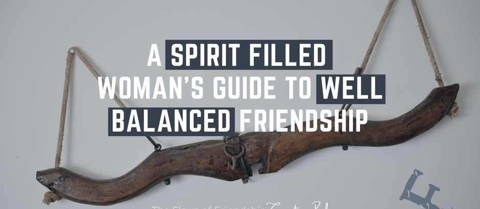 A Spirit Filled Woman's Guide to Well Balanced Friendship