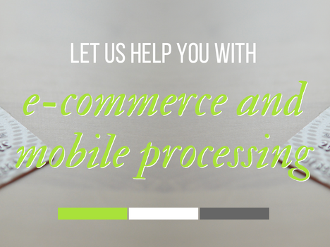 Let Us Help You with E-Commerce and Mobile Processing