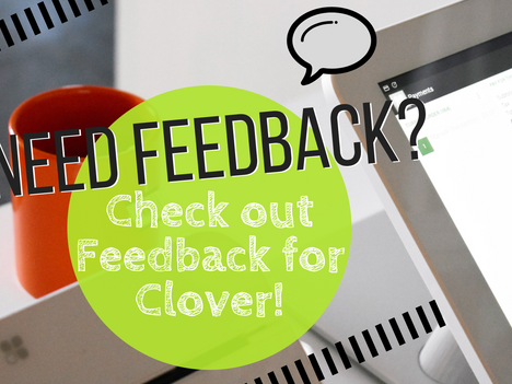 Need Feedback? Check out Feedback for Clover!