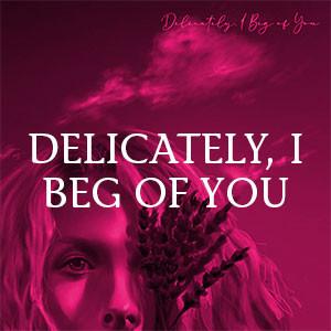 Delicately, I Beg of You