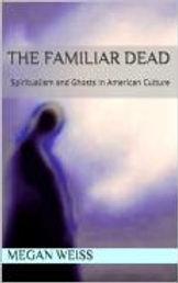 The Familiar Dead: Ghosts and Spiritualism in American Culture