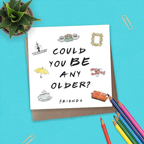Friends Could You BE Any Older