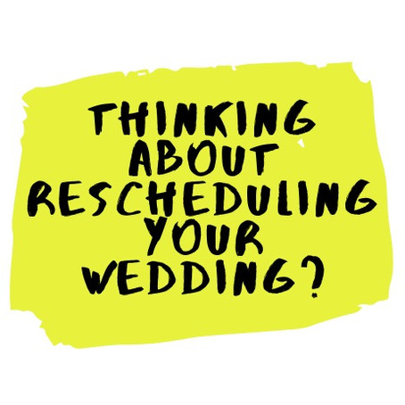 THINKING ABOUT RESCHEDULING YOUR WEDDING?