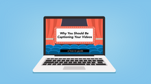 Why You Should Be Captioning Your Videos (How-To Guide)