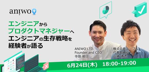【Aniwo Engineer Meetup #1】エンジニアからプロダクトマネジャーへ:エンジニアの生存戦略を経験者が語る