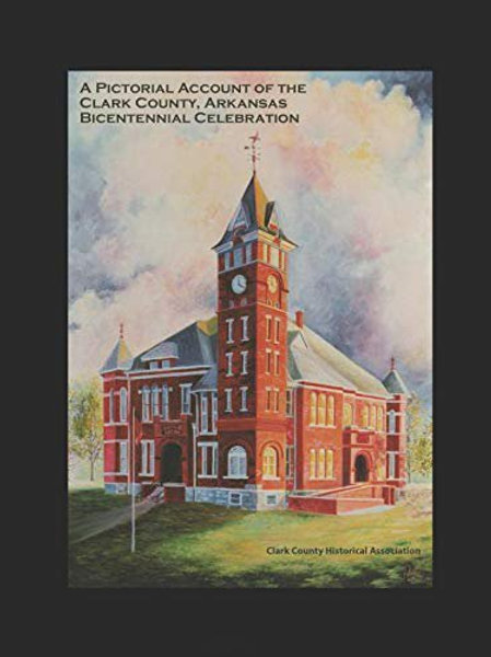A Pictorial Account of the Clark County Arkansas Bicentennial Celebrations