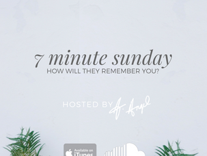 Podcast: 7 Minute Sunday...How Will They Remember You?
