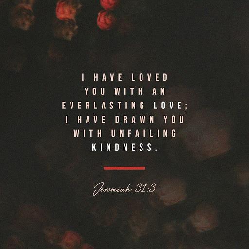 Đức Giê-hô-va từ thuở xưa hiện ra cùng tôi và phán rằng: Phải, ta đã lấy sự yêu-thương đời đời mà yêu ngươi; nên đã lấy sự nhân-từ mà kéo ngươi đến. Giê-rê-mi 31:3 VB1925
