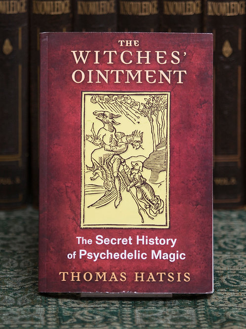 The Witches' Ointment: the Secret History of Psychedelic Magic - Thomas Hatsis