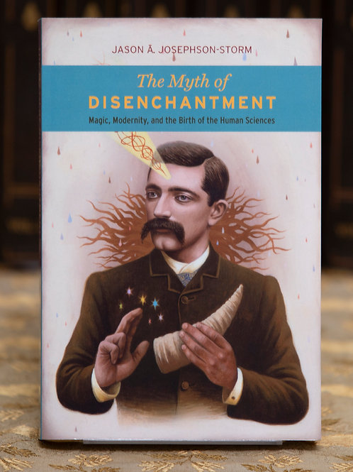 The Myth of Disenchantment - Jason Josephson-Storm