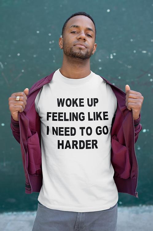 Woke Up Feeling Like I Need To Go Harder