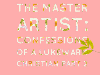 The Master Artist: Confessions Of A Lukewarm Christian Part 2