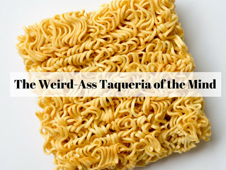 THE WEIRD-ASS TAQUERIA OF THE MIND