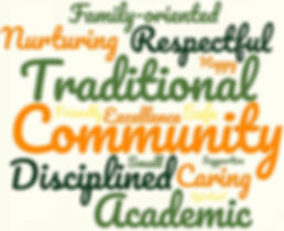 Community, Traditional, Academic, Disciplined, Respectful, Nurturing, Caring, Family-oriented, Excellence, Safe, Friendly, Happy, Small, Supportive