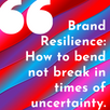 Brand Resilience: How to Bend not Break in times of Uncertainty