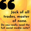 Jack of all trades, master of none - do you really need the full social media suite?