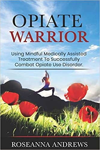 Opiate Warrior: Using Mindful Medically Assisted Treatment to Successfully Combat Opiate Use Disorder