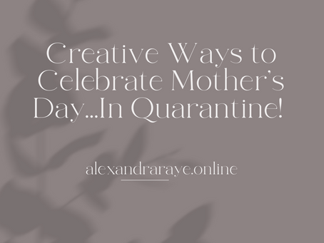 Creative Ways to Celebrate Mother's Day...In Quarantine!