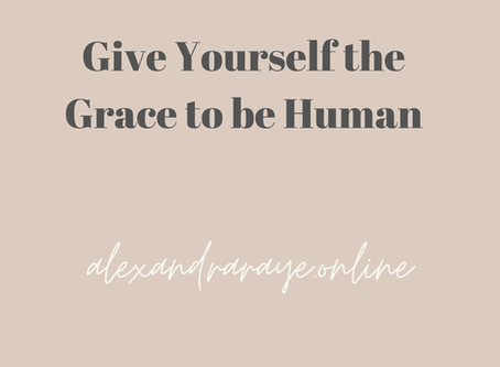 Give Yourself the Grace to be Human