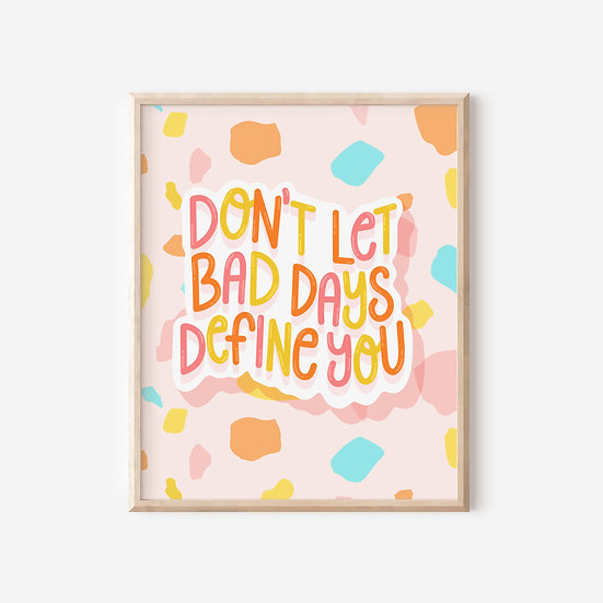 Don't Let Bad Days Define You Art Print