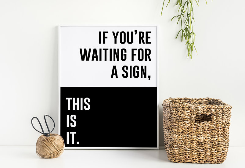 If you are waiting for a sign, This is it - Inspirational Home Decor Quote Print