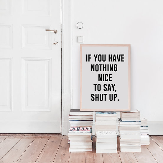 If You Have Nothing Nice to Say, Shut Up Digital Print