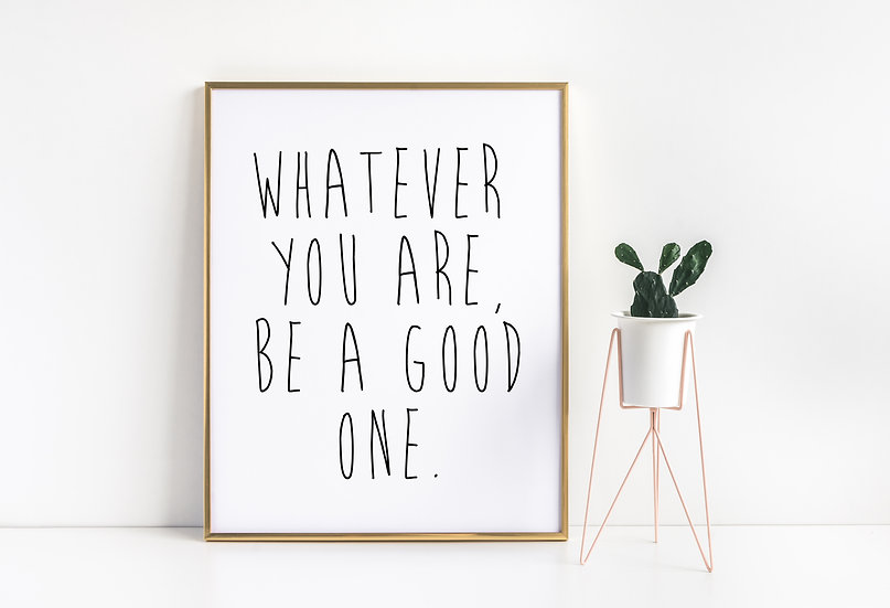 Whatever you are, be a Good One - Minimal Motivational Typography Decor Print