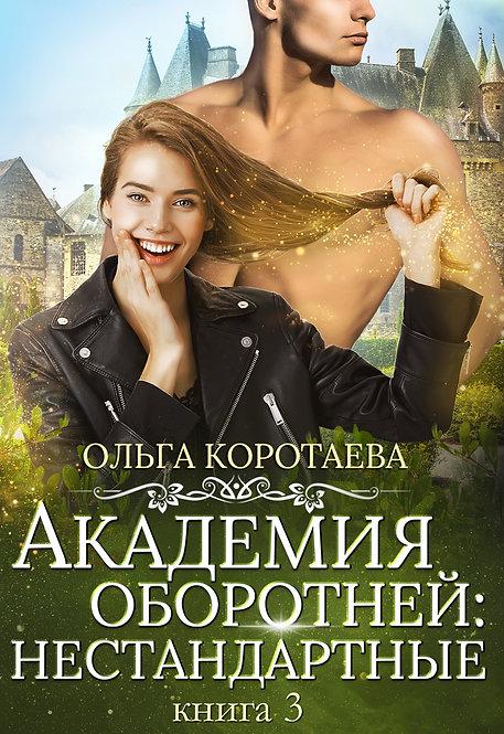 Академия оборотней: нестандартные Книга 3  Ольга Коротаева