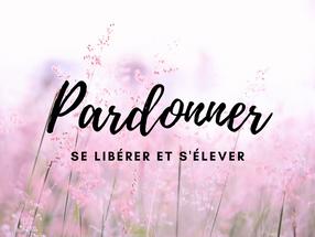 PARDONNER : SE LIBERER ET S'ELEVER