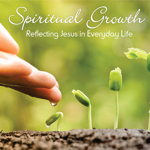 SPIRITUAL GROWTH - Reflecting Jesus in Every Day Life