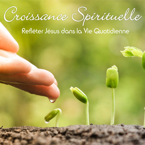 CROISSANCE SPIRITUELLE - Refléter Jésus dans la Vie Quotidienne