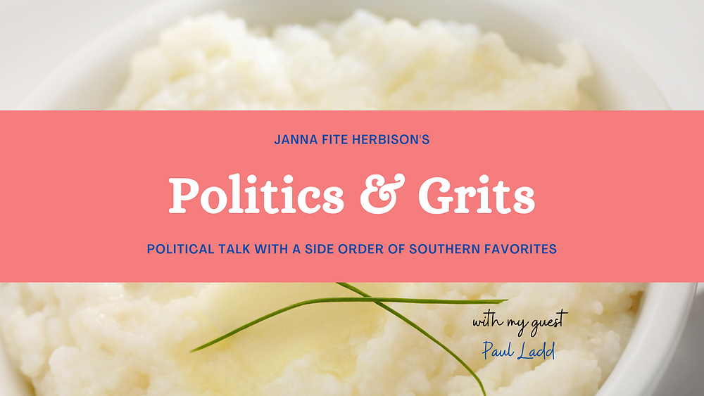 Janna Fite Herbison's Politics And Grits - Political Talk with a Side Order of Southern Favorites. Text over a creamy bowl of grits with melted butter on top. This week's guest name of Paul Ladd is in the bottom right corner of the image.