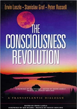 he Consciousness Revolution: A Transatlantic Dialogue : Two Days With Stanislav Grof, Ervin Laszlo,