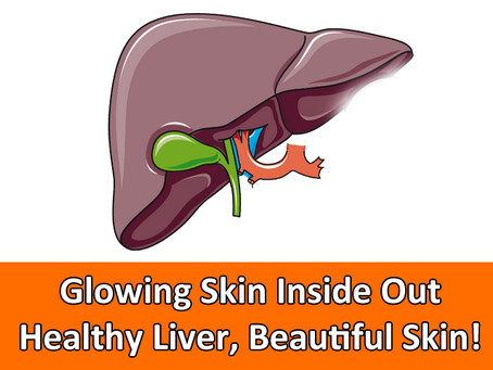 Glowing Skin Inside Out - Healthy Liver, Beautiful Skin