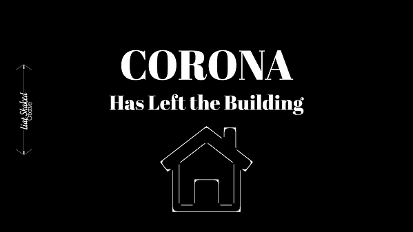 Corona has Left the Building